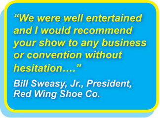 We were well entertained and I would recommend your show to any business or convention without hesitation…